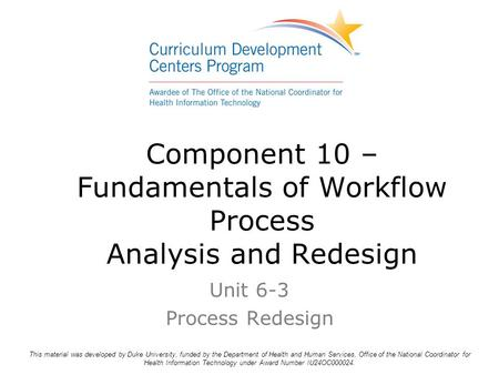 Component 10 – Fundamentals of Workflow Process Analysis and Redesign Unit 6-3 Process Redesign This material was developed by Duke University, funded.