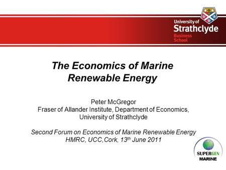 The Economics of Marine Renewable Energy Peter McGregor Fraser of Allander Institute, Department of Economics, University of Strathclyde Second Forum on.