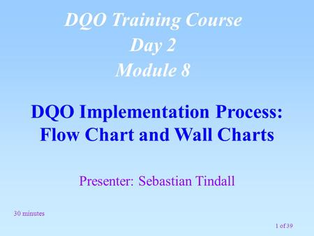 1 of 39 DQO Implementation Process: Flow Chart and Wall Charts 30 minutes DQO Training Course Day 2 Module 8 Presenter: Sebastian Tindall.