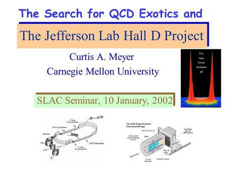 The Jefferson Lab Hall D Project Curtis A. Meyer Carnegie Mellon University SLAC Seminar, 10 January, 2002 The Search for QCD Exotics and.