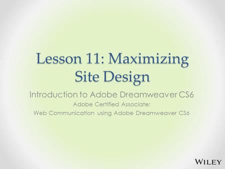 Lesson 11: Maximizing Site Design Introduction to Adobe Dreamweaver CS6 Adobe Certified Associate: Web Communication using Adobe Dreamweaver CS6.