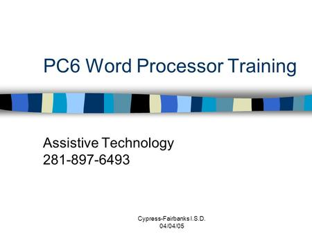 Cypress-Fairbanks I.S.D. 04/04/05 PC6 Word Processor Training Assistive Technology 281-897-6493.