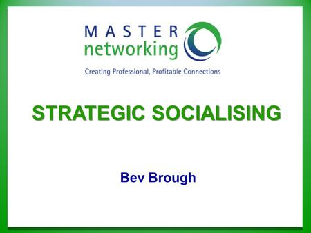 Bev Brough STRATEGIC SOCIALISING. It's the relationships you develop with those you know.