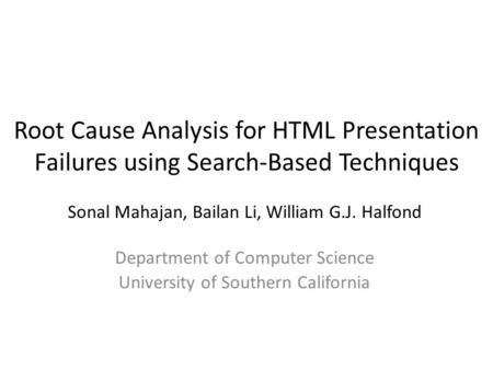 Root Cause Analysis for HTML Presentation Failures using Search-Based Techniques Sonal Mahajan, Bailan Li, William G.J. Halfond Department of Computer.