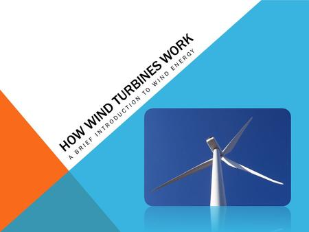 HOW WIND TURBINES WORK A BRIEF INTRODUCTION TO WIND ENERGY.