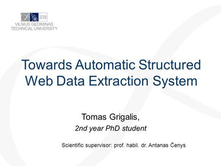 Towards Automatic Structured Web Data Extraction System Tomas Grigalis, 2nd year PhD student Scientific supervisor: prof. habil. dr. Antanas Čenys.