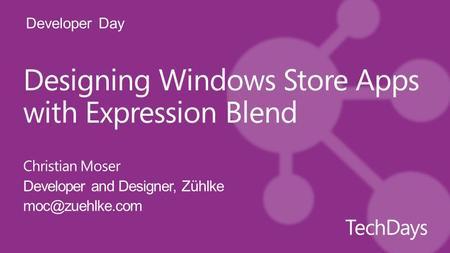 Developer Day Designing Windows Store Apps with Expression Blend Christian Moser Developer and Designer, Zühlke