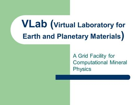 VLab ( Virtual Laboratory for Earth and Planetary Materials ) A Grid Facility for Computational Mineral Physics.