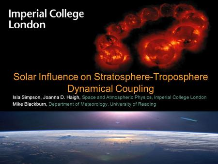 © Imperial College LondonPage 1 Solar Influence on Stratosphere-Troposphere Dynamical Coupling Isla Simpson, Joanna D. Haigh, Space and Atmospheric Physics,