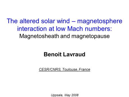 Benoit Lavraud CESR/CNRS, Toulouse, France Uppsala, May 2008 The altered solar wind – magnetosphere interaction at low Mach numbers: Magnetosheath and.