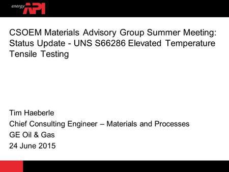 CSOEM Materials Advisory Group Summer Meeting: Status Update - UNS S66286 Elevated Temperature Tensile Testing Tim Haeberle Chief Consulting Engineer –