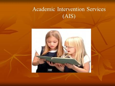 Academic Intervention Services (AIS). Presented by: Mrs. Holtmart Mrs. Siverson Mrs. Wert.