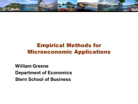 Empirical Methods for Microeconomic Applications William Greene Department of Economics Stern School of Business.