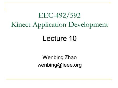 EEC-492/592 Kinect Application Development Lecture 10 Wenbing Zhao