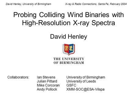 David Henley, University of BirminghamX-ray & Radio Connections, Santa Fe, February 2004 Probing Colliding Wind Binaries with High-Resolution X-ray Spectra.