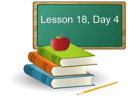 Lesson 18, Day 4. Objective: To listen attentively and respond appropriately to oral communication.