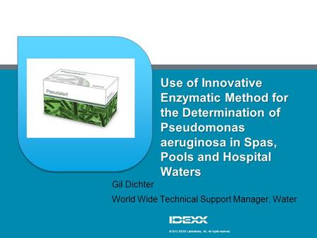 © 2013 IDEXX Laboratories, Inc. All rights reserved. Use of Innovative Enzymatic Method for the Determination of Pseudomonas aeruginosa in Spas, Pools.
