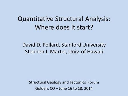 Quantitative Structural Analysis: Where does it start? David D. Pollard, Stanford University Stephen J. Martel, Univ. of Hawaii Structural Geology and.