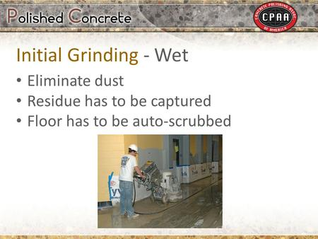 Eliminate dust Residue has to be captured Floor has to be auto-scrubbed Initial Grinding - Wet.