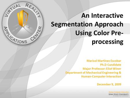 An Interactive Segmentation Approach Using Color Pre- processing Marisol Martinez Escobar Ph.D Candidate Major Professor: Eliot Winer Department of Mechanical.