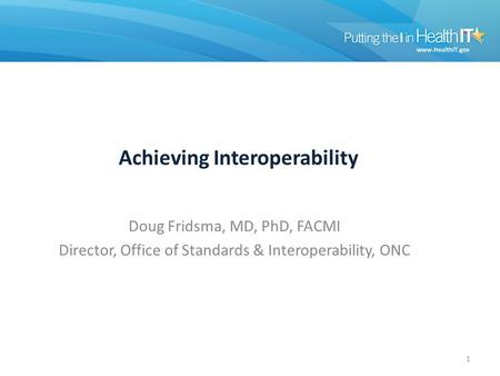 Achieving Interoperability Doug Fridsma, MD, PhD, FACMI Director, Office of Standards & Interoperability, ONC 1.