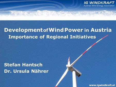 Www.igwindkraft.at Development of Wind Power in Austria Importance of Regional Initiatives Stefan Hantsch Dr. Ursula Nährer www.igwindkraft.at.