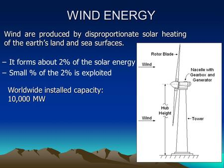WIND ENERGY Wind are produced by disproportionate solar heating of the earth's land and sea surfaces. –It forms about 2% of the solar energy –Small % of.