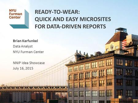 READY-TO-WEAR: QUICK AND EASY MICROSITES FOR DATA-DRIVEN REPORTS Brian Karfunkel Data Analyst NYU Furman Center NNIP Idea Showcase July 16, 2015 1 1.