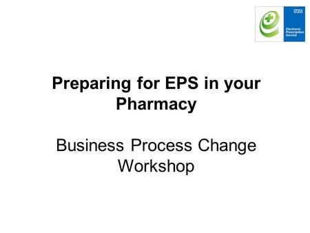 Preparing for EPS in your Pharmacy Business Process Change Workshop.
