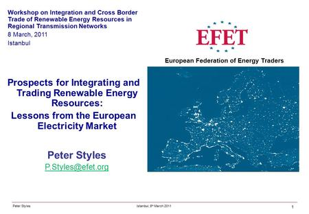 Peter Styles Peter Styles Istanbul, 8 th March 2011 European Federation of Energy Traders Prospects for Integrating and Trading Renewable.