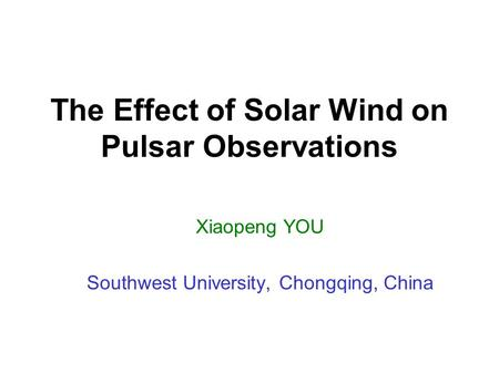 The Effect of Solar Wind on Pulsar Observations Xiaopeng YOU Southwest University, Chongqing, China.