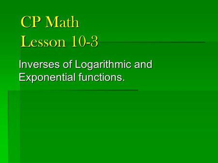 CP Math Lesson 10-3 Inverses of Logarithmic and Exponential functions.