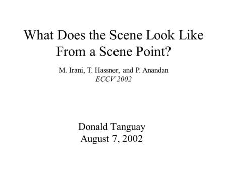 What Does the Scene Look Like From a Scene Point? Donald Tanguay August 7, 2002 M. Irani, T. Hassner, and P. Anandan ECCV 2002.