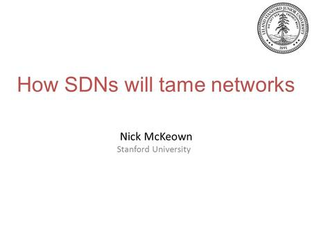 How SDNs will tame networks Nick McKeown Stanford University.