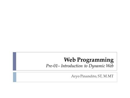 Web Programming Pre-01– Introduction to Dynamic Web Aryo Pinandito, ST, M.MT.