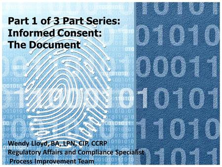 Part 1 of 3 Part Series: Informed Consent: The Document Wendy Lloyd, BA, LPN, CIP, CCRP Regulatory Affairs and Compliance Specialist Process Improvement.