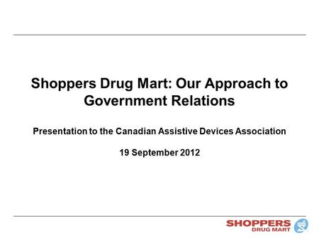 Shoppers Drug Mart: Our Approach to Government Relations Presentation to the Canadian Assistive Devices Association 19 September 2012.