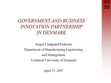 GOVERNMENT AND BUSINESS INNOVATION PARTNERSHIP IN DENMARK Jørgen Lindgaard Pedersen Department of Manufacturing Engineering and Management Technical University.
