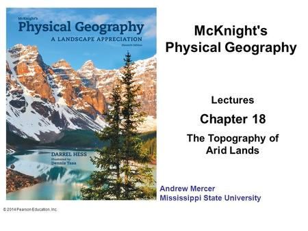 McKnight's Physical Geography Lectures Chapter 18 The Topography of Arid Lands © 2014 Pearson Education, Inc. Andrew Mercer Mississippi State University.