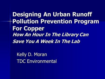 Designing An Urban Runoff Pollution Prevention Program For Copper How An Hour In The Library Can Save You A Week In The Lab Kelly D. Moran TDC Environmental.