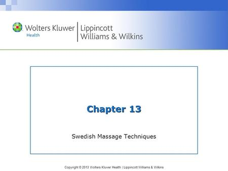 Copyright © 2013 Wolters Kluwer Health | Lippincott Williams & Wilkins Chapter 13 Swedish Massage Techniques.