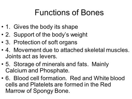 Functions of Bones 1. Gives the body its shape 2. Support of the body's weight 3. Protection of soft organs 4. Movement due to attached skeletal muscles.