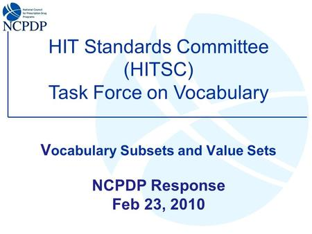 V ocabulary Subsets and Value Sets NCPDP Response Feb 23, 2010 HIT Standards Committee (HITSC) Task Force on Vocabulary.