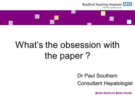 Better Medicine Better Health What's the obsession with the paper ? Dr Paul Southern Consultant Hepatologist.