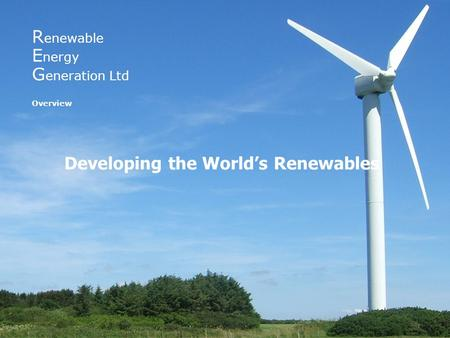 R enewable E nergy G eneration Ltd Overview Developing the World's Renewables.