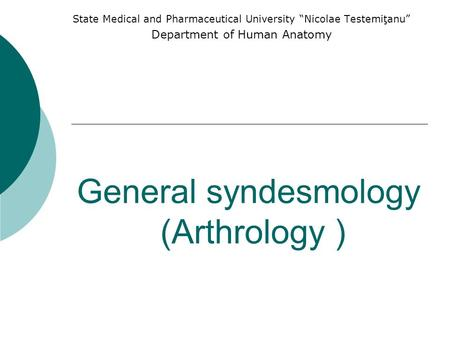 "General syndesmology (Arthrology ) State Medical and Pharmaceutical University ""Nicolae Testemiţanu"" Department of Human Anatomy."