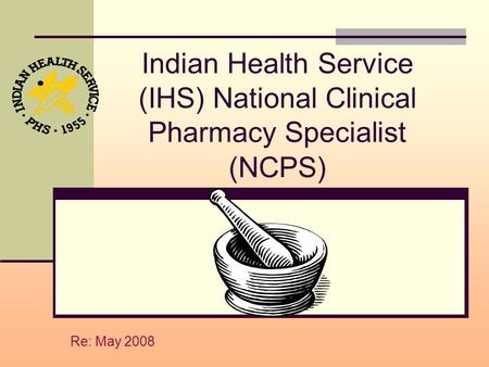Indian Health Service (IHS) National Clinical Pharmacy Specialist (NCPS) Re: May 2008.