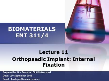 BIOMATERIALS ENT 311/4 Lecture 11 Orthopaedic Implant: Internal Fixation Prepared by: Nur Farahiyah Binti Mohammad Date: 15 th September 2008