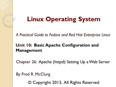 A Practical Guide to Fedora and Red Hat Enterprise Linux Unit 10: Basic Apache Configuration and Management Chapter 26: Apache (httpd): Setting Up a Web.