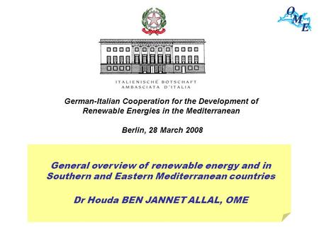 General overview of renewable energy and in Southern and Eastern Mediterranean countries Dr Houda BEN JANNET ALLAL, OME German-Italian Cooperation for.